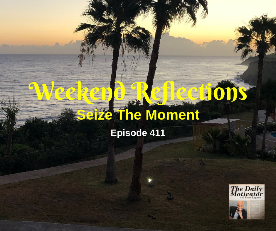 Weekend Reflections: Seize The Moment. Episode #411