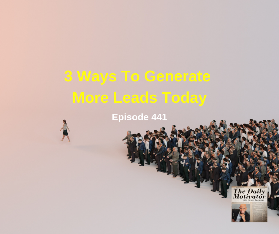 3 Ways To Generate More Leads Today Episode #442