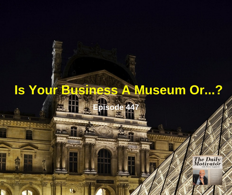 Is Your Business A Museum Or…? Episode #447